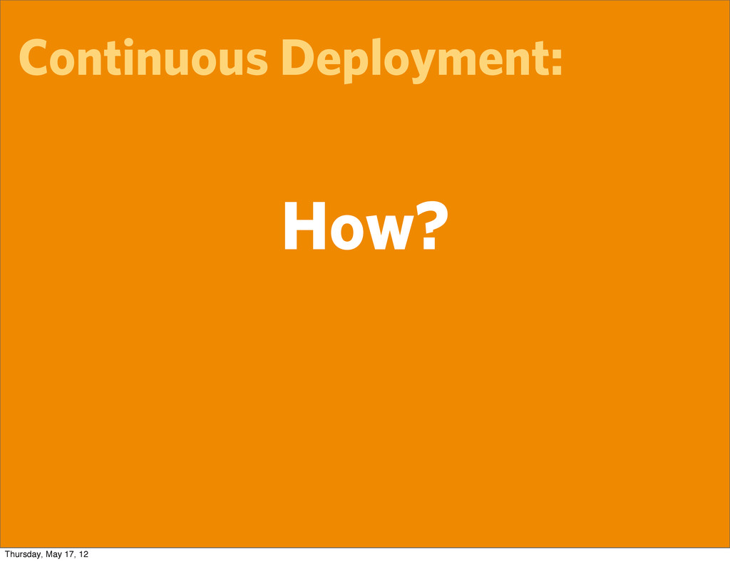 Continuous Deployment: How? Thursday, May 17, 12