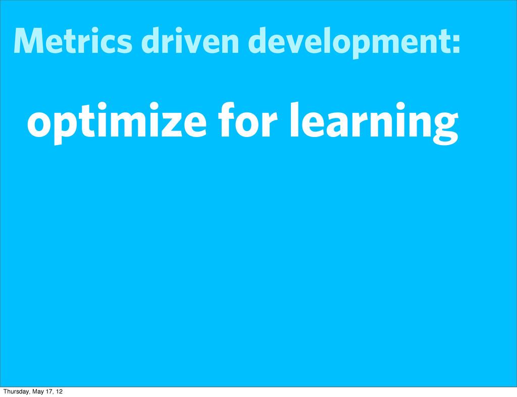 Metrics driven development: optimize for learni...