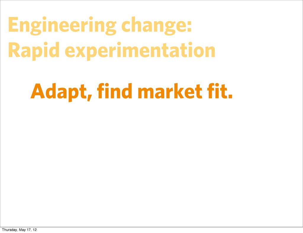 Adapt, find market fit. Engineering change: Rapid...