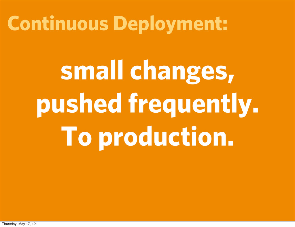 Continuous Deployment: small changes, pushed fr...