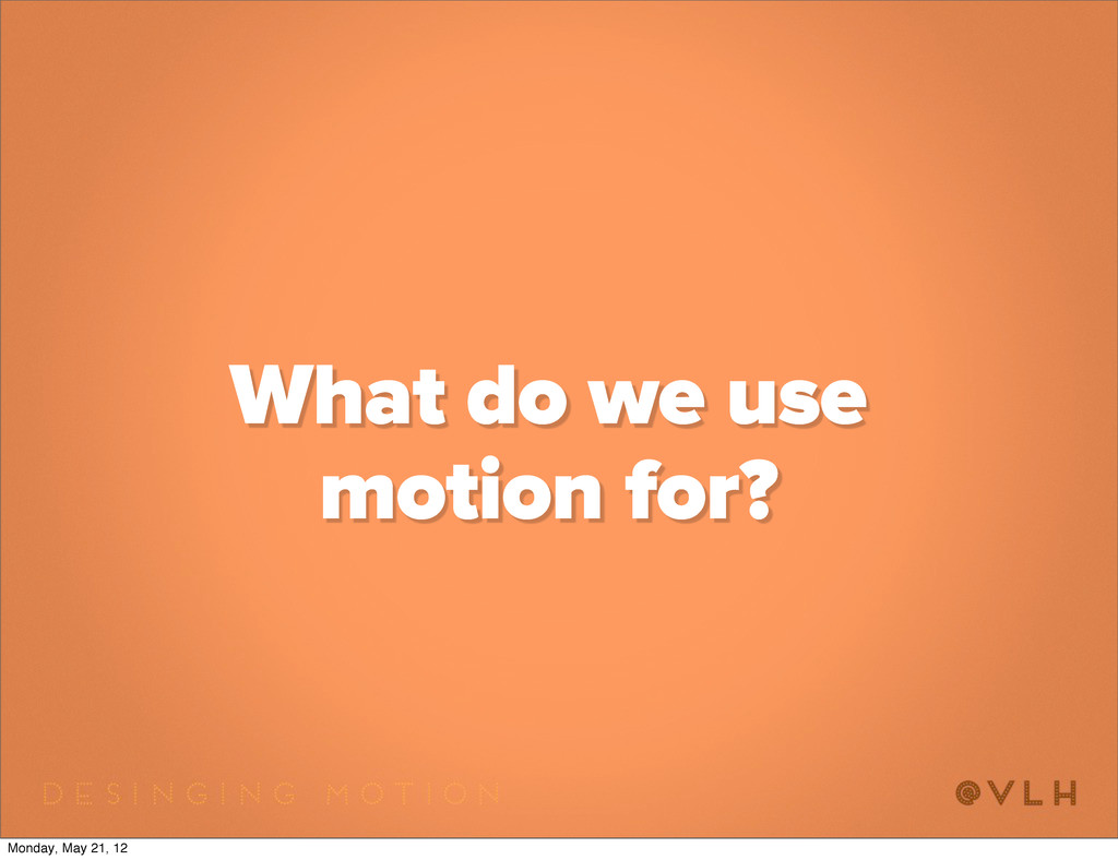 What do we use motion for? Monday, May 21, 12