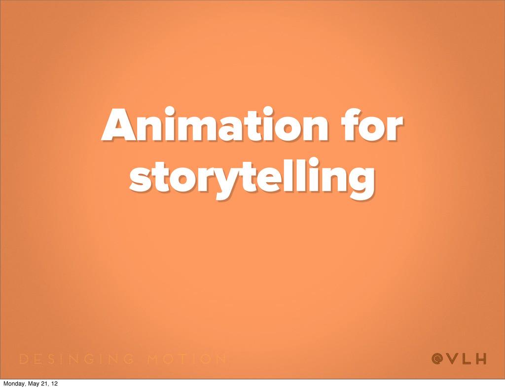 Animation for storytelling Monday, May 21, 12