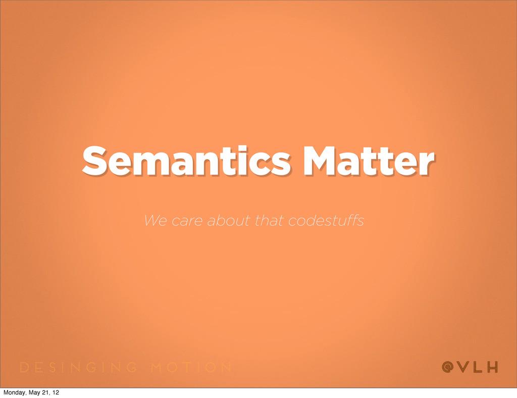 Semantics Matter We care about that codestuffs ...