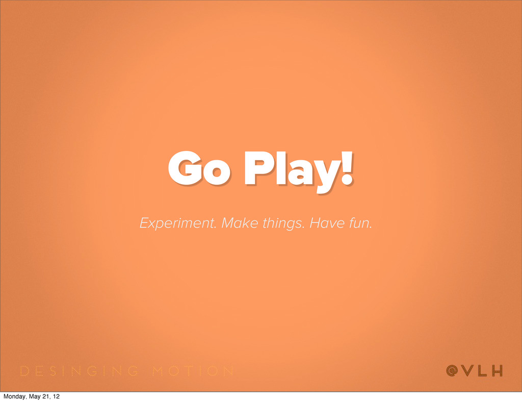 Go Play! Experiment. Make things. Have fun. Mon...