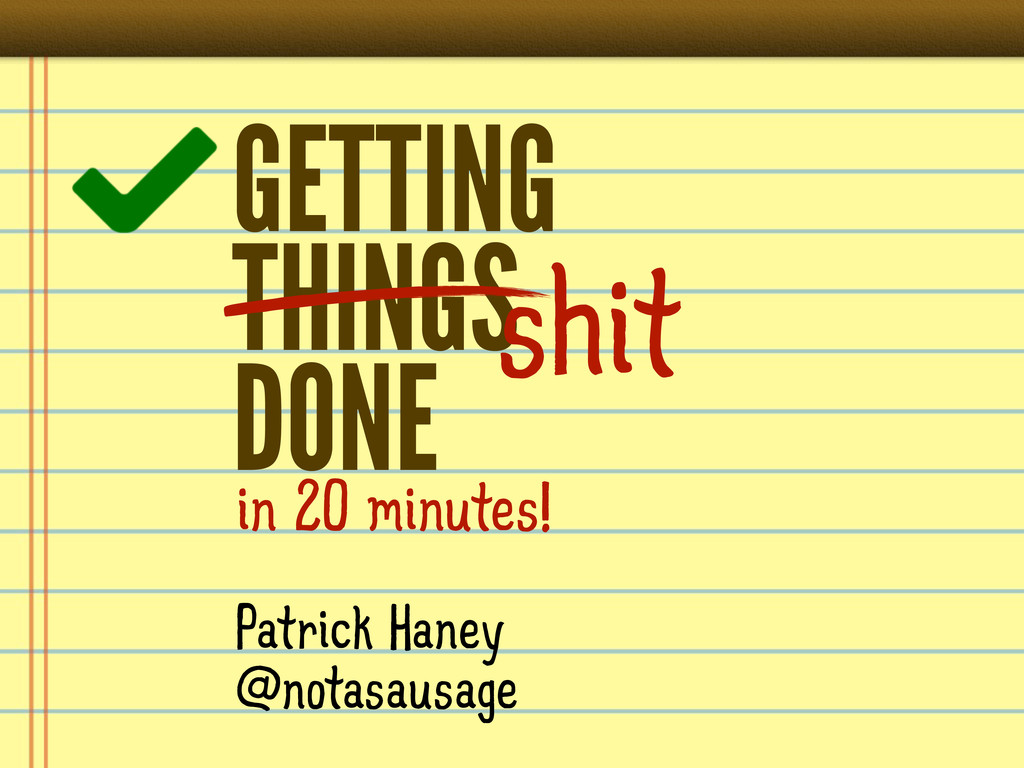 GETTING THINGS DONE Patrick Haney @notasausage ...