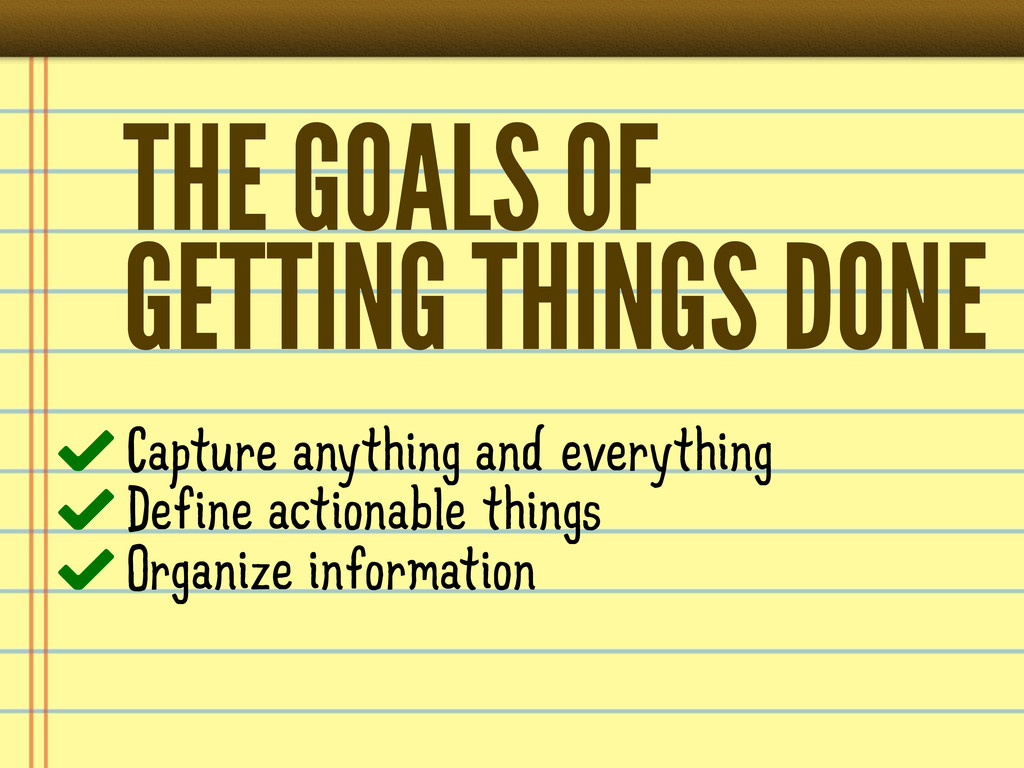 THE GOALS OF GETTING THINGS DONE Capture anythi...