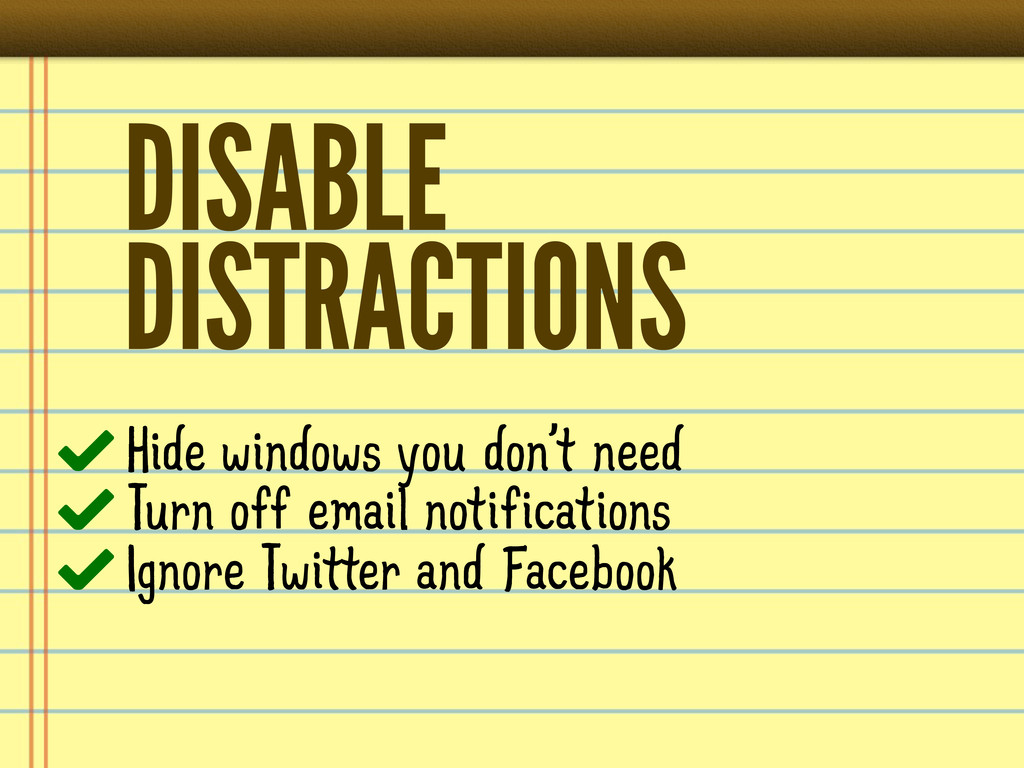 DISABLE DISTRACTIONS Hide windows you don't nee...