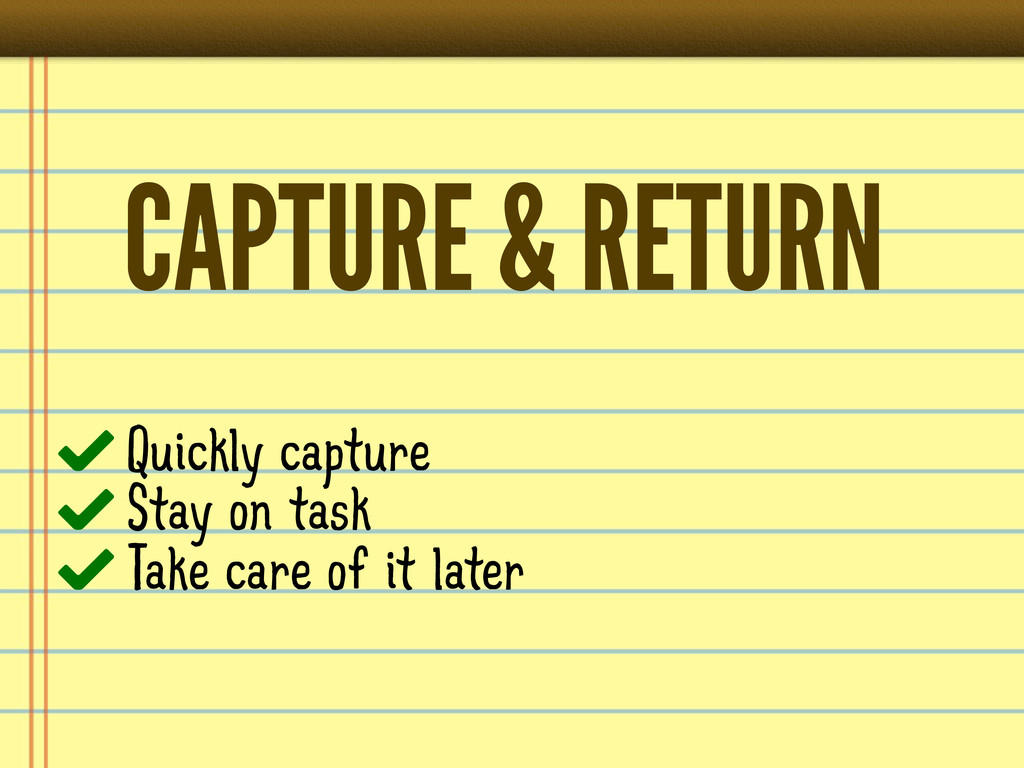 CAPTURE & RETURN Quickly capture Stay on task T...