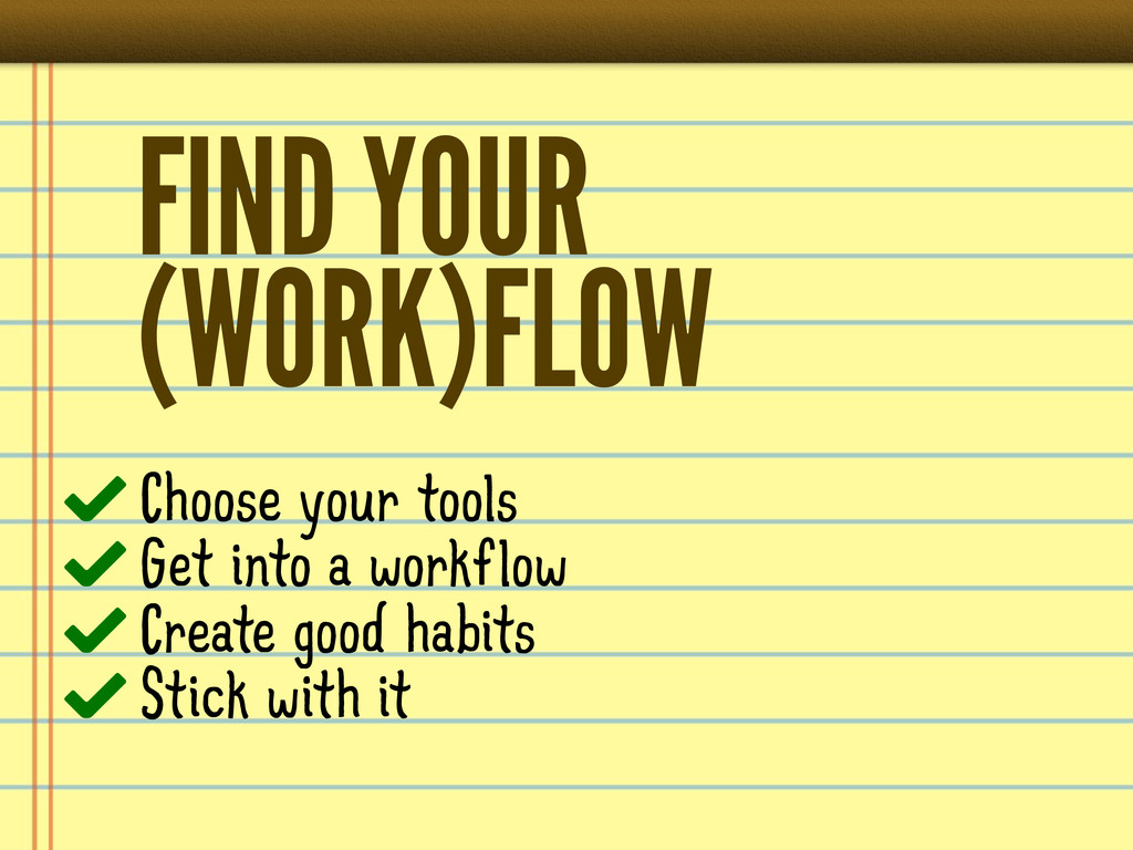 FIND YOUR (WORK)FLOW Choose your tools Get into...