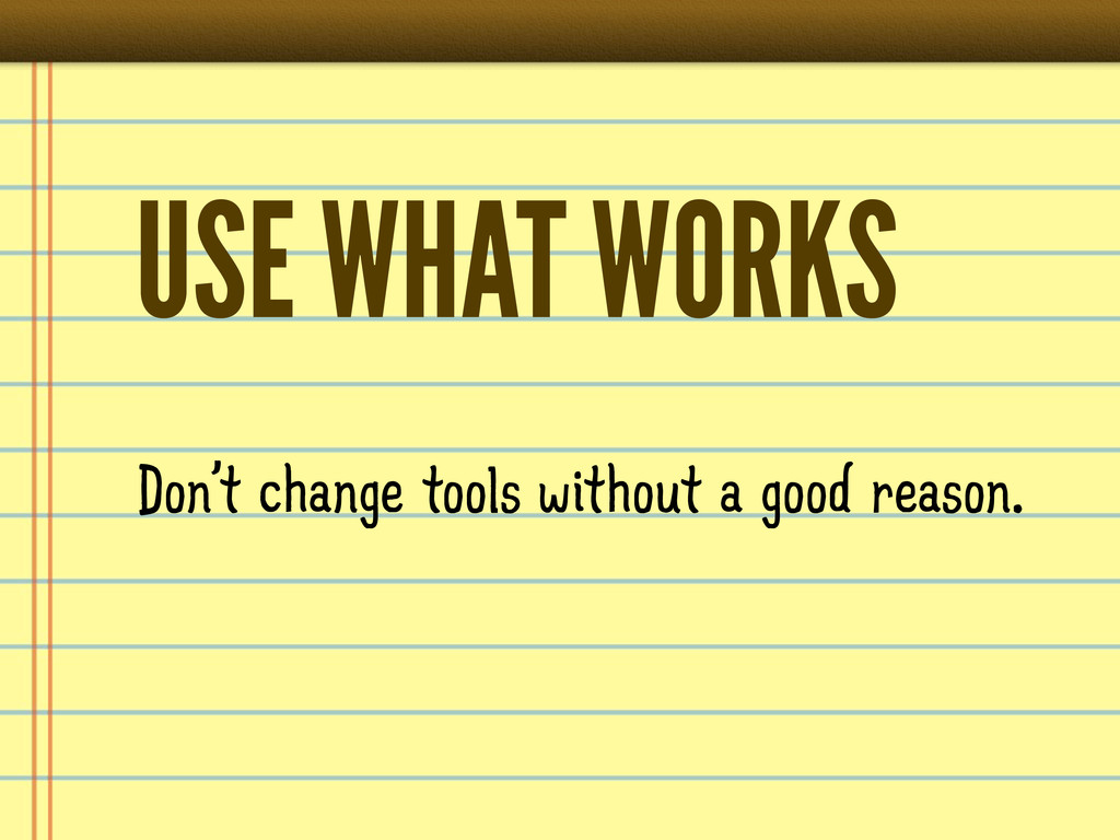USE WHAT WORKS Don't change tools without a goo...