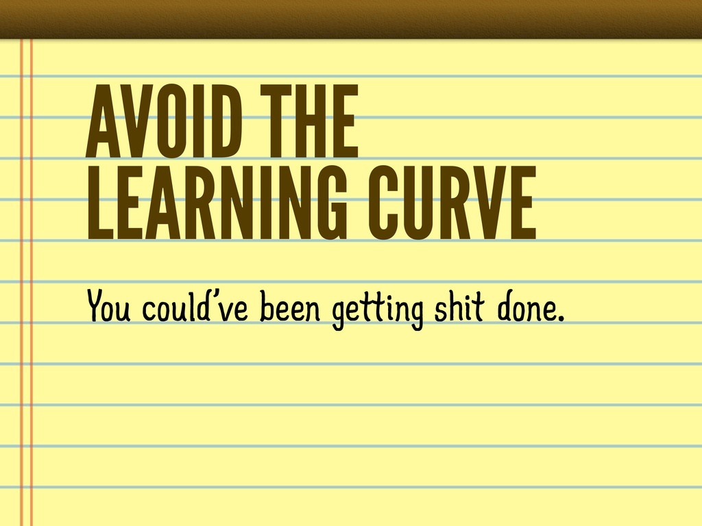 AVOID THE LEARNING CURVE You could've been gett...