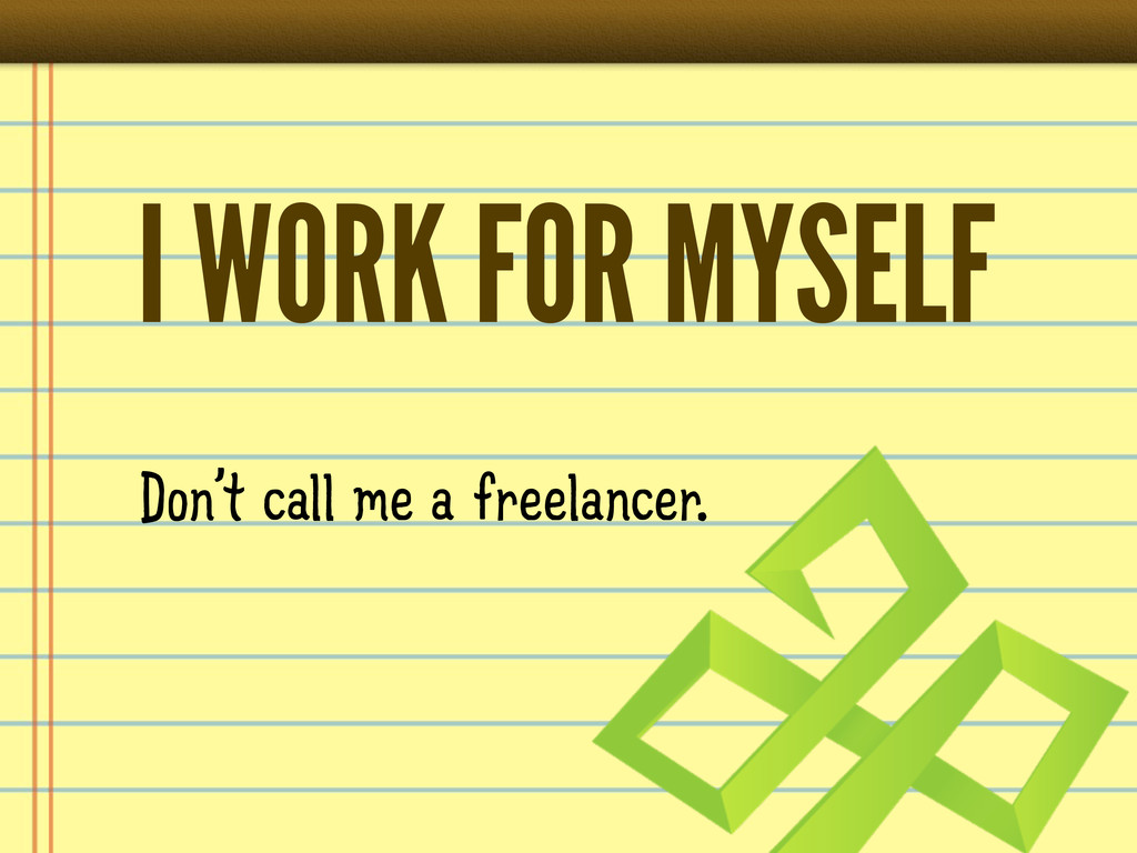 I WORK FOR MYSELF Don't call me a freelancer.