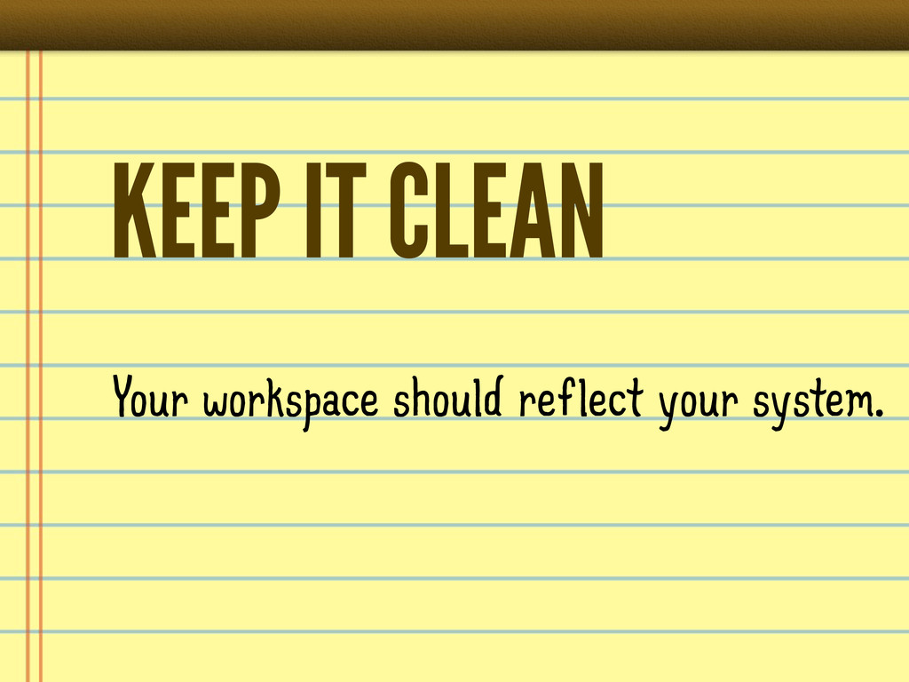 KEEP IT CLEAN Your workspace should reflect you...