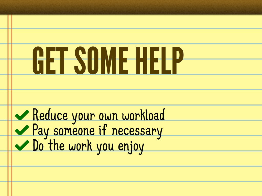 GET SOME HELP Reduce your own workload Pay some...