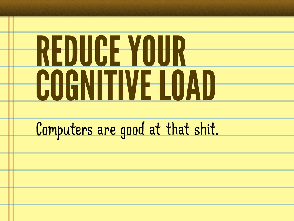 REDUCE YOUR COGNITIVE LOAD Computers are good a...