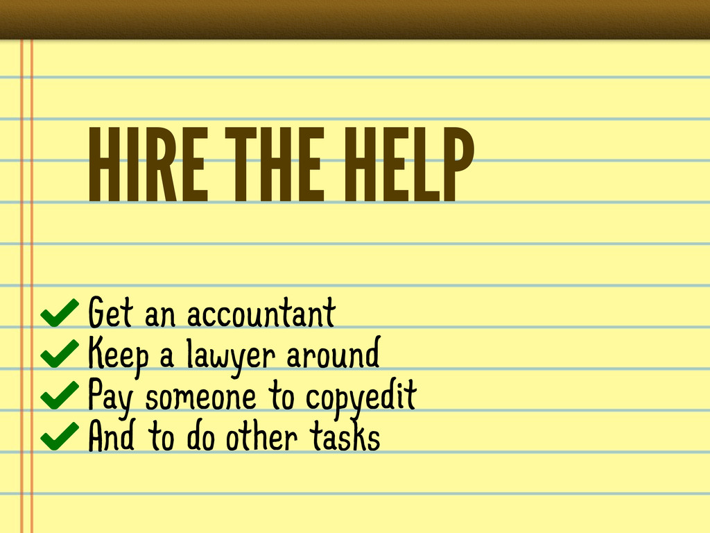 HIRE THE HELP Get an accountant Keep a lawyer a...