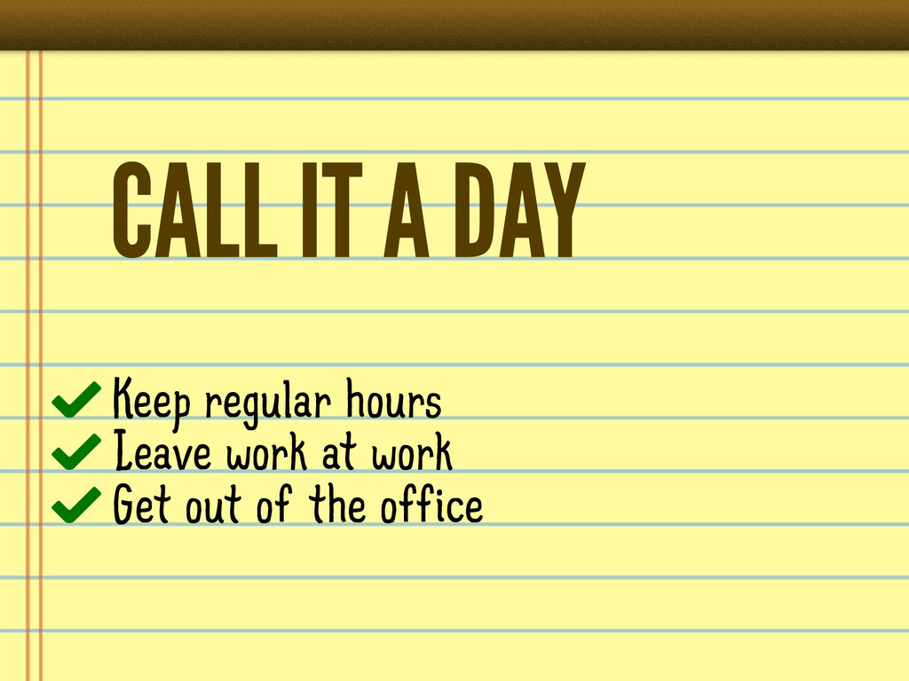 CALL IT A DAY Keep regular hours Leave work at ...