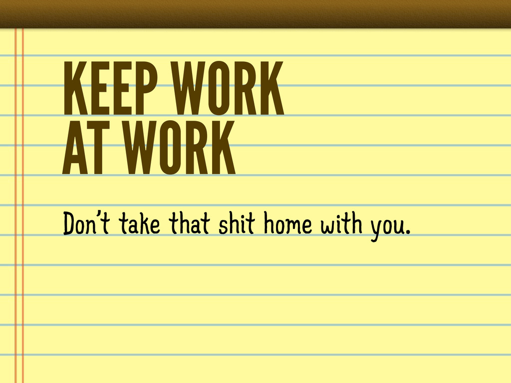 KEEP WORK AT WORK Don't take that shit home wit...