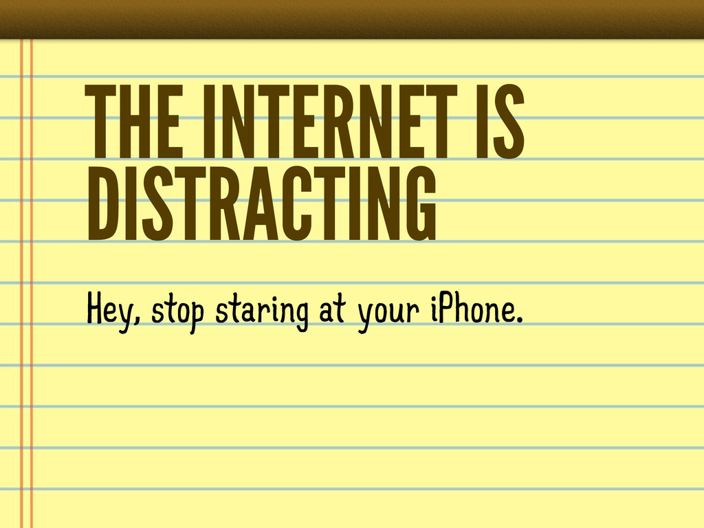 THE INTERNET IS DISTRACTING Hey, stop staring a...