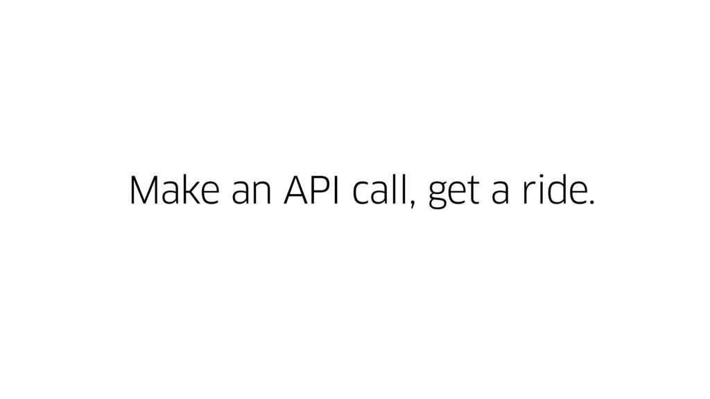 Make an API call, get a ride.