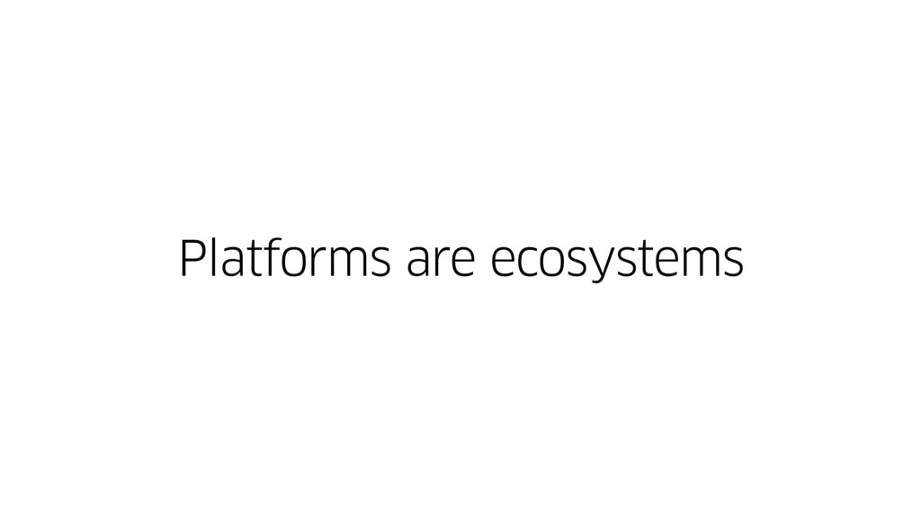 Platforms are ecosystems