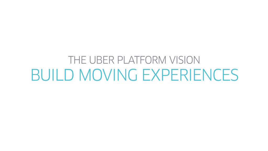 THE UBER PLATFORM VISION BUILD MOVING EXPERIENC...