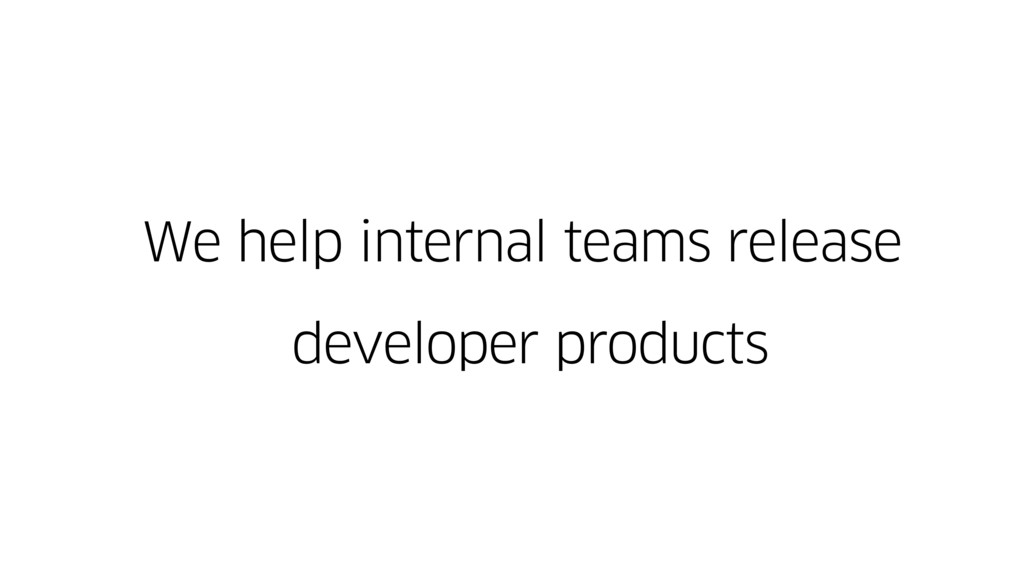 We help internal teams release developer produc...