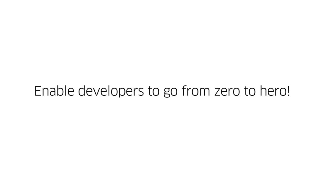 Enable developers to go from zero to hero!