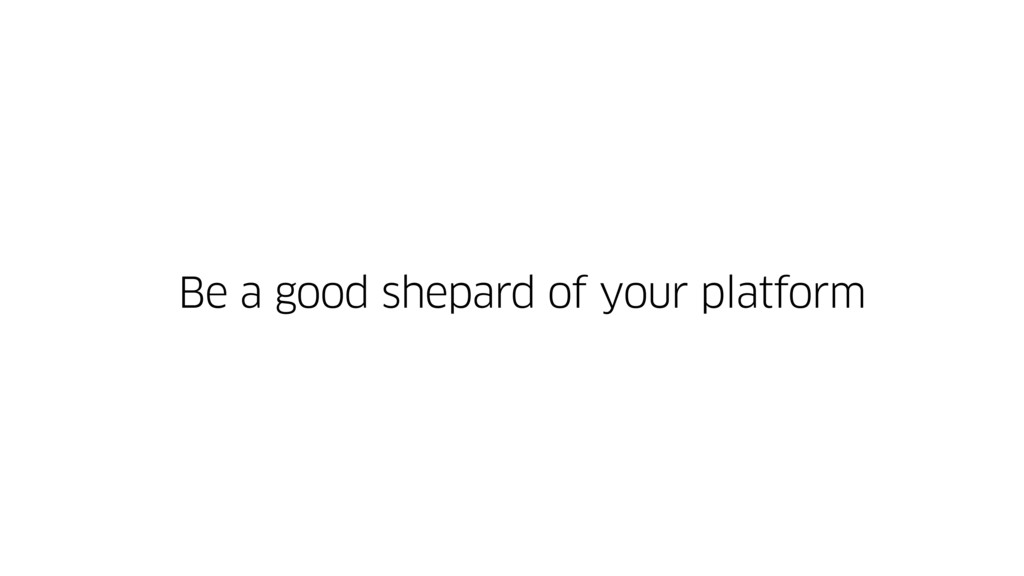 Be a good shepard of your platform