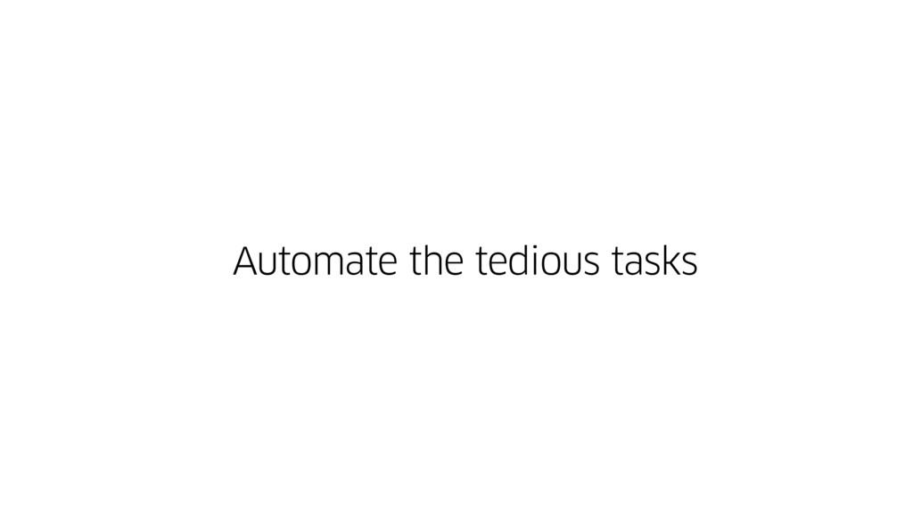 Automate the tedious tasks