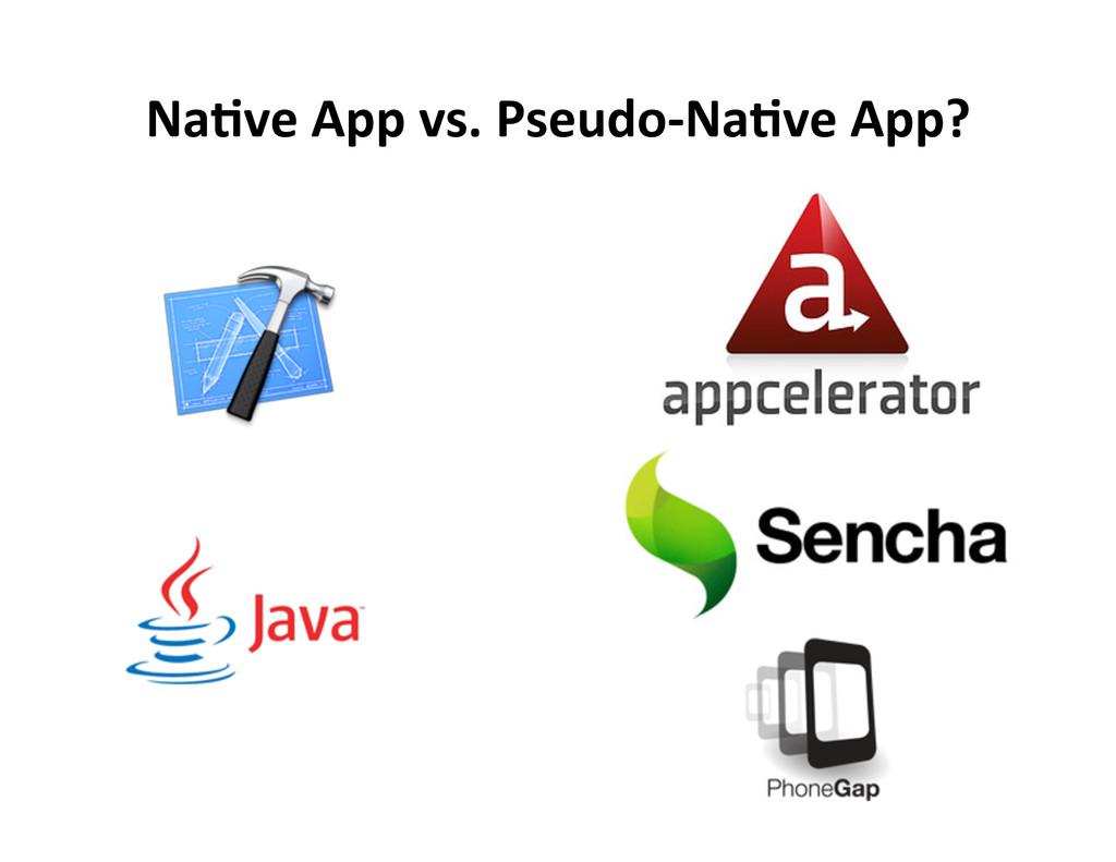 Na5ve App vs. Pseudo-‐Na5ve App?