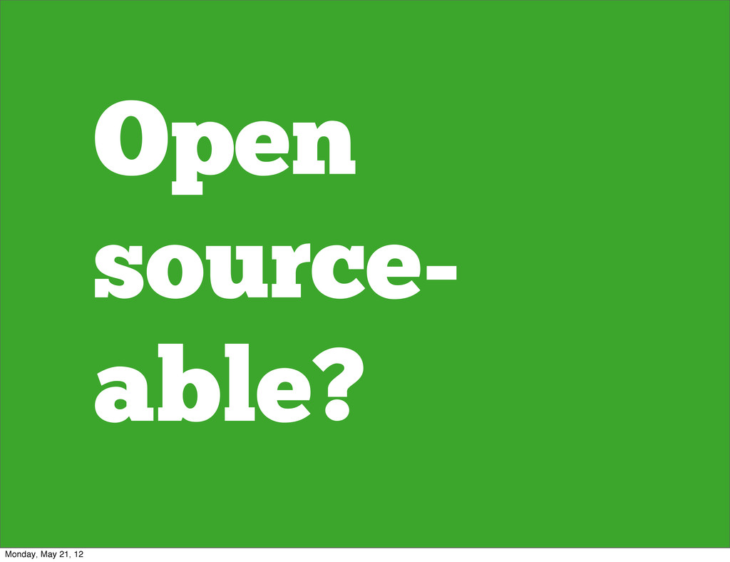 Open source- able? Monday, May 21, 12