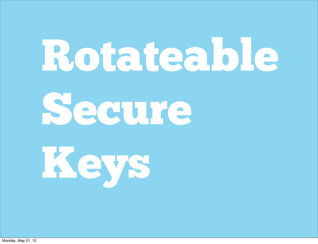 Rotateable Secure Keys Monday, May 21, 12
