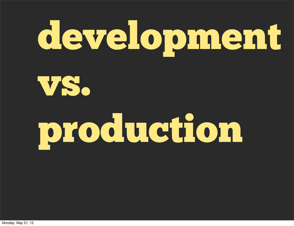 development vs. production Monday, May 21, 12