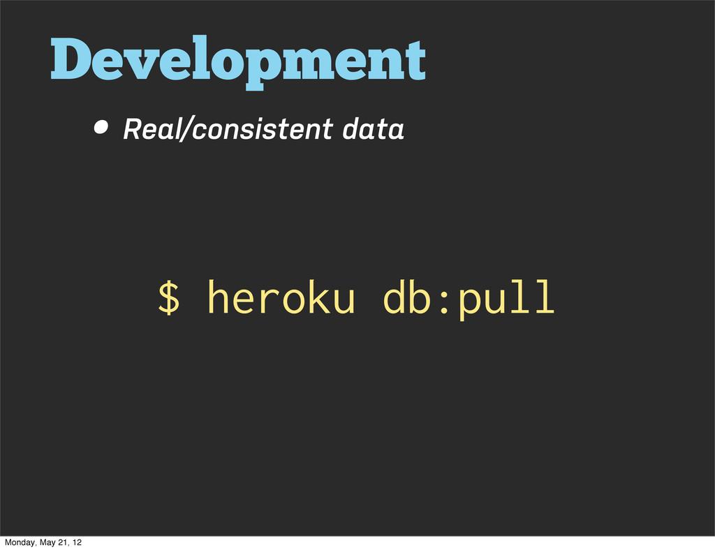 Development • Real/consistent data $ heroku db:...