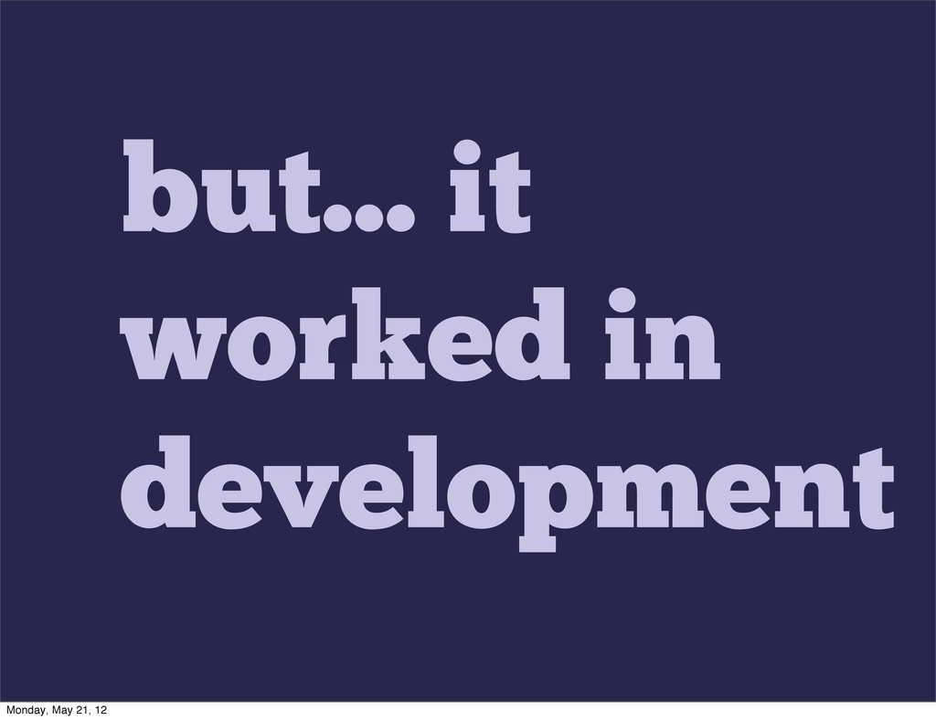but... it worked in development Monday, May 21,...
