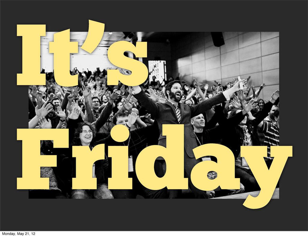 It's Friday Monday, May 21, 12