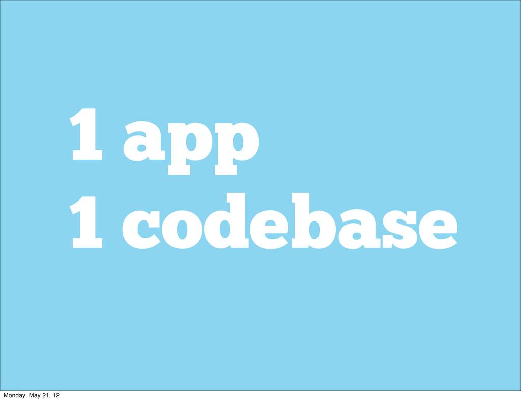 1 app 1 codebase Monday, May 21, 12