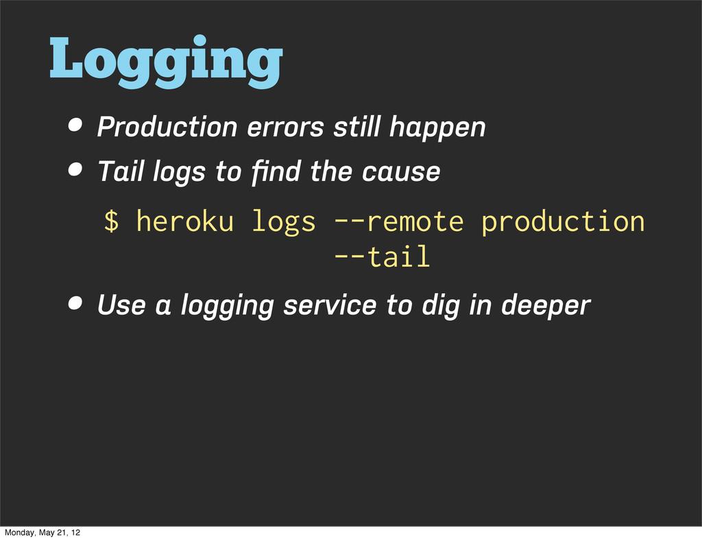 Logging • Production errors still happen • Tail...