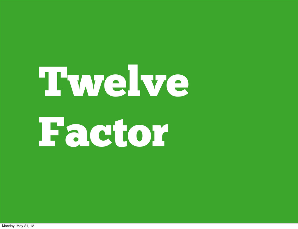 Twelve Factor Monday, May 21, 12