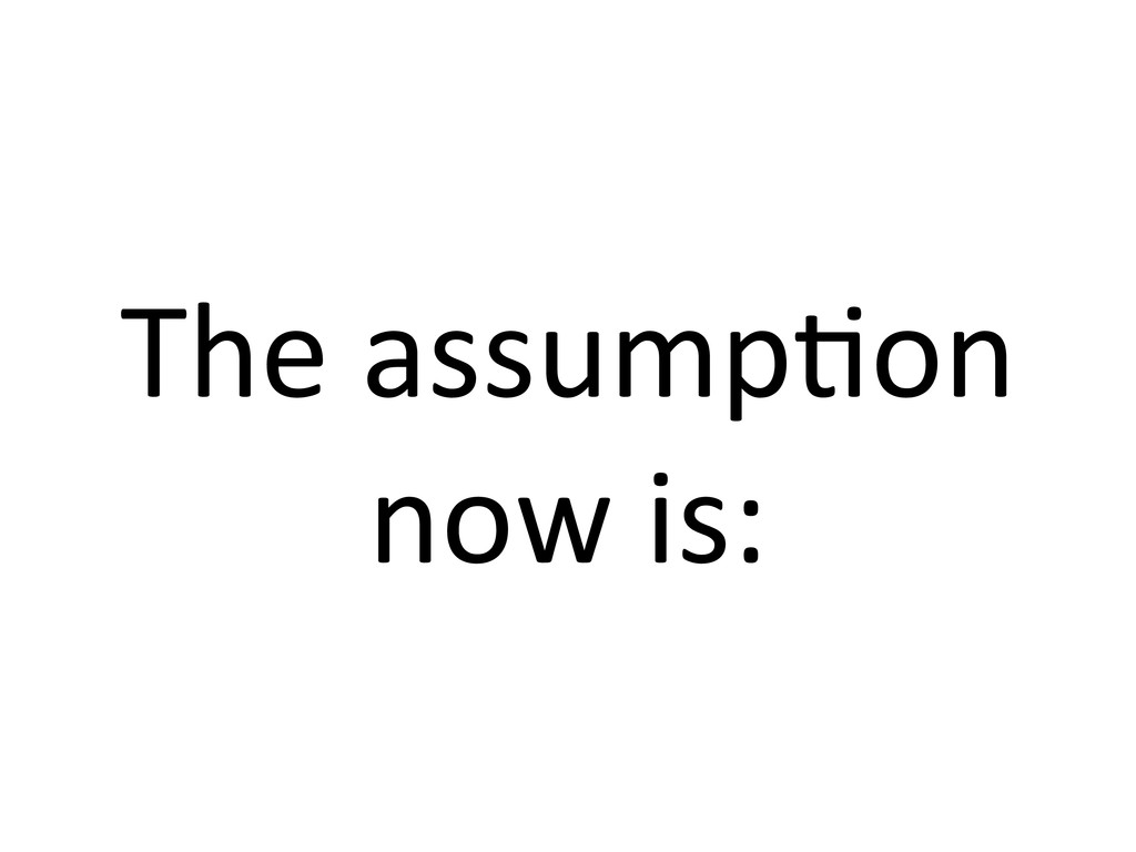 The assump7on  now is: