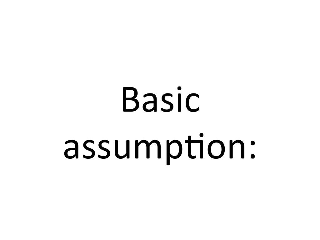 Basic  assump7on: