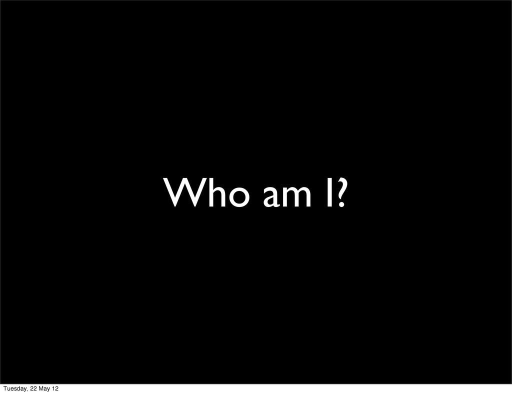 Who am I? Tuesday, 22 May 12