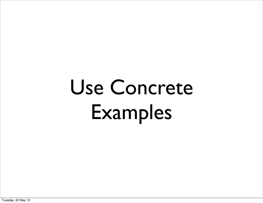 Use Concrete Examples Tuesday, 22 May 12