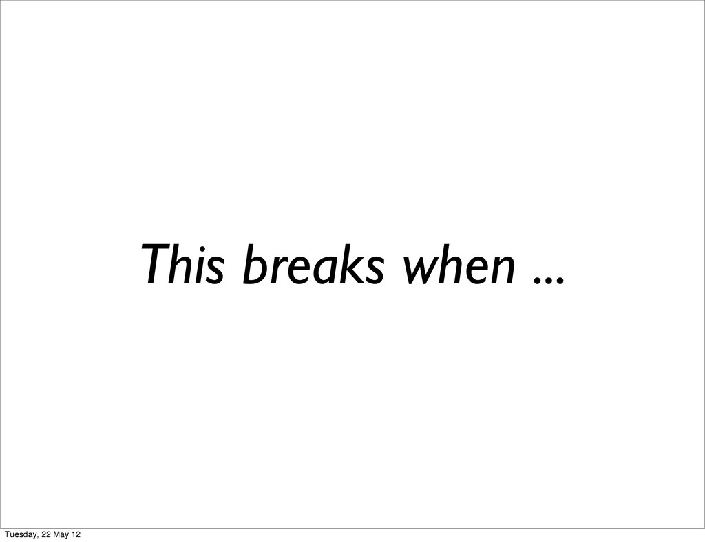 This breaks when ... Tuesday, 22 May 12