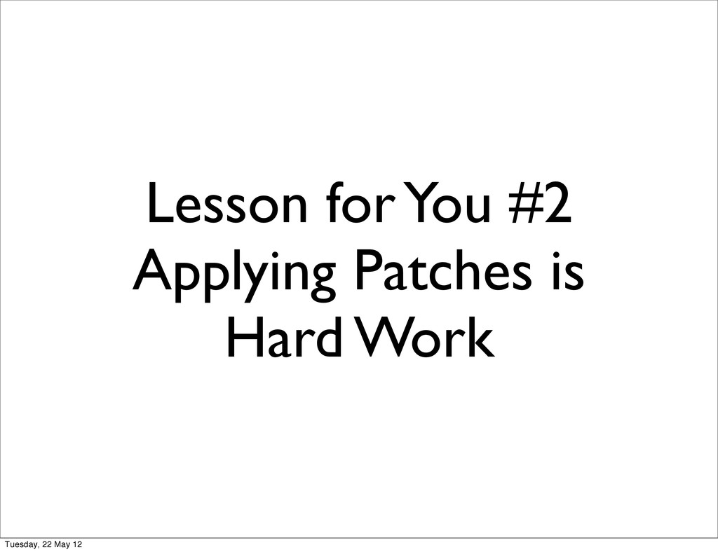 Lesson for You #2 Applying Patches is Hard Work...