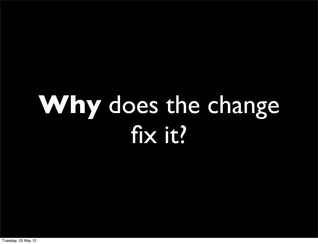 Why does the change fix it? Tuesday, 22 May 12