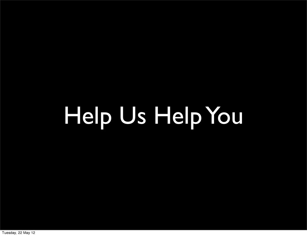Help Us Help You Tuesday, 22 May 12