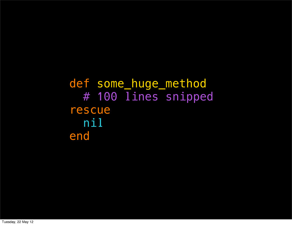 def some_huge_method # 100 lines snipped rescue...