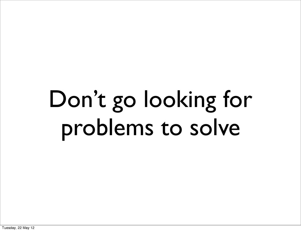 Don't go looking for problems to solve Tuesday,...